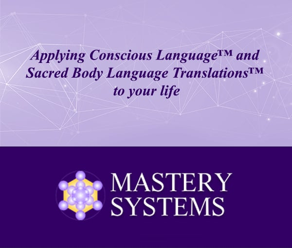 Applying Conscious Language™ and Sacred Body Language Translations™ to Your Life